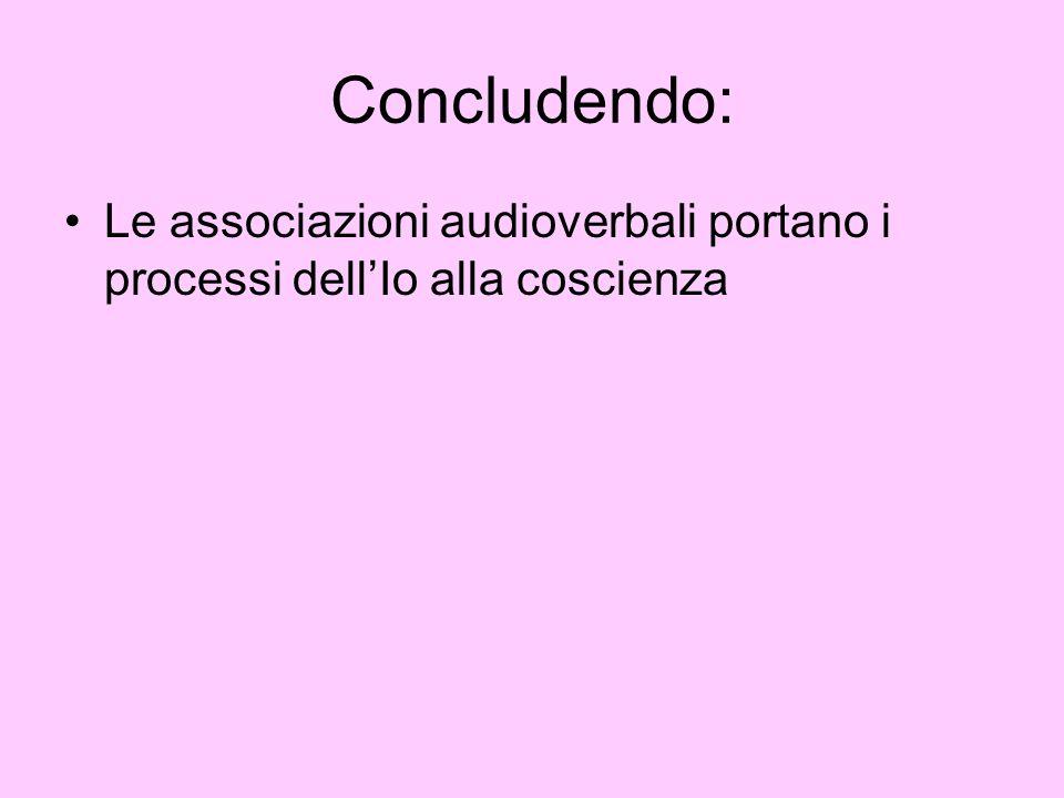 Concludendo: Le associazioni audioverbali portano i processi dell'Io alla coscienza