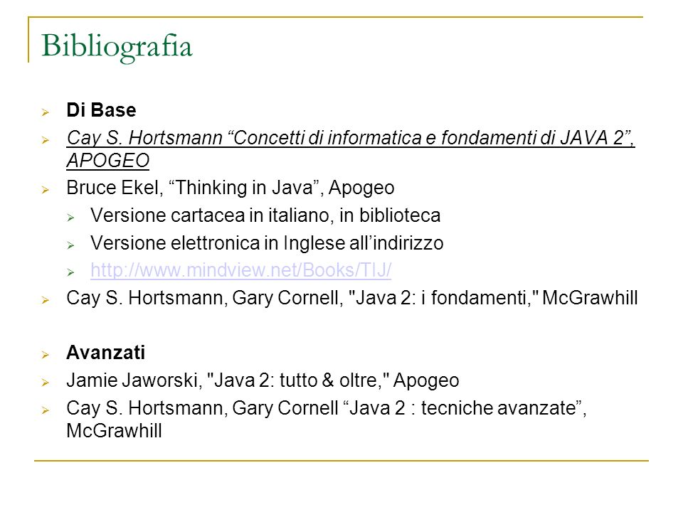 Bibliografia Di Base. Cay S. Hortsmann Concetti di informatica e fondamenti di JAVA 2 , APOGEO. Bruce Ekel, Thinking in Java , Apogeo.