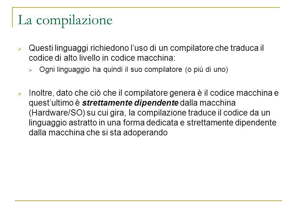 La compilazione Questi linguaggi richiedono l'uso di un compilatore che traduca il codice di alto livello in codice macchina: