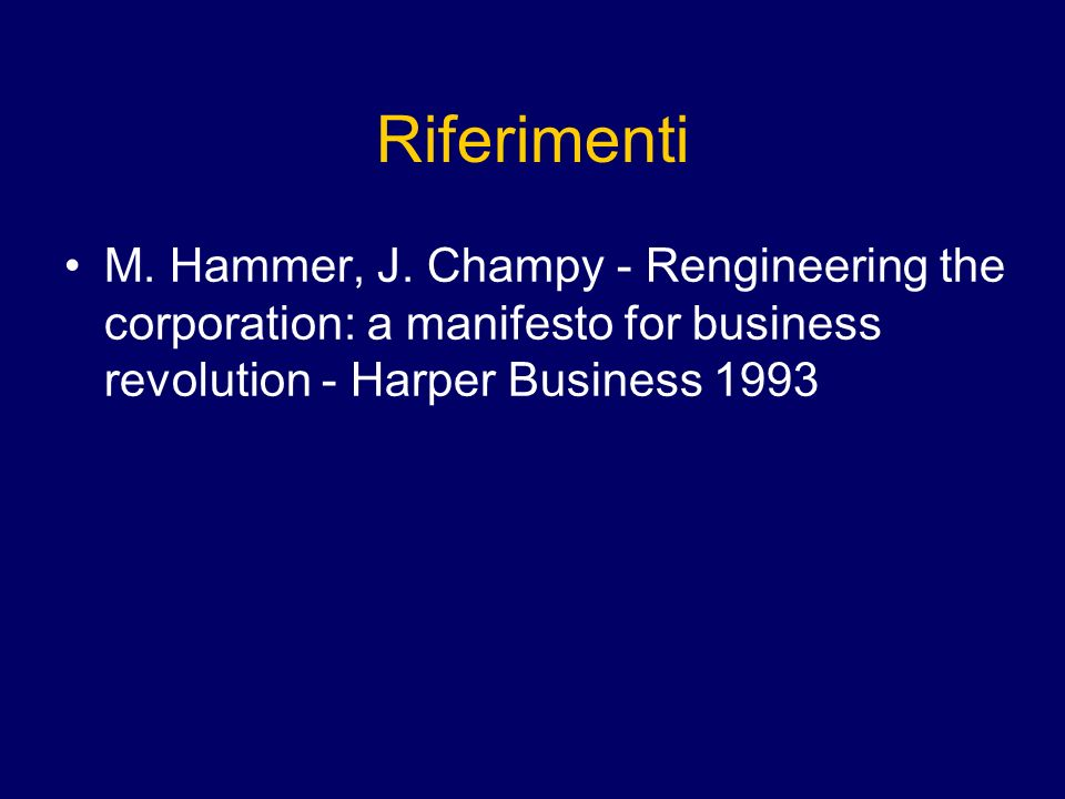 Riferimenti M. Hammer, J. Champy - Rengineering the corporation: a manifesto for business revolution - Harper Business 1993.