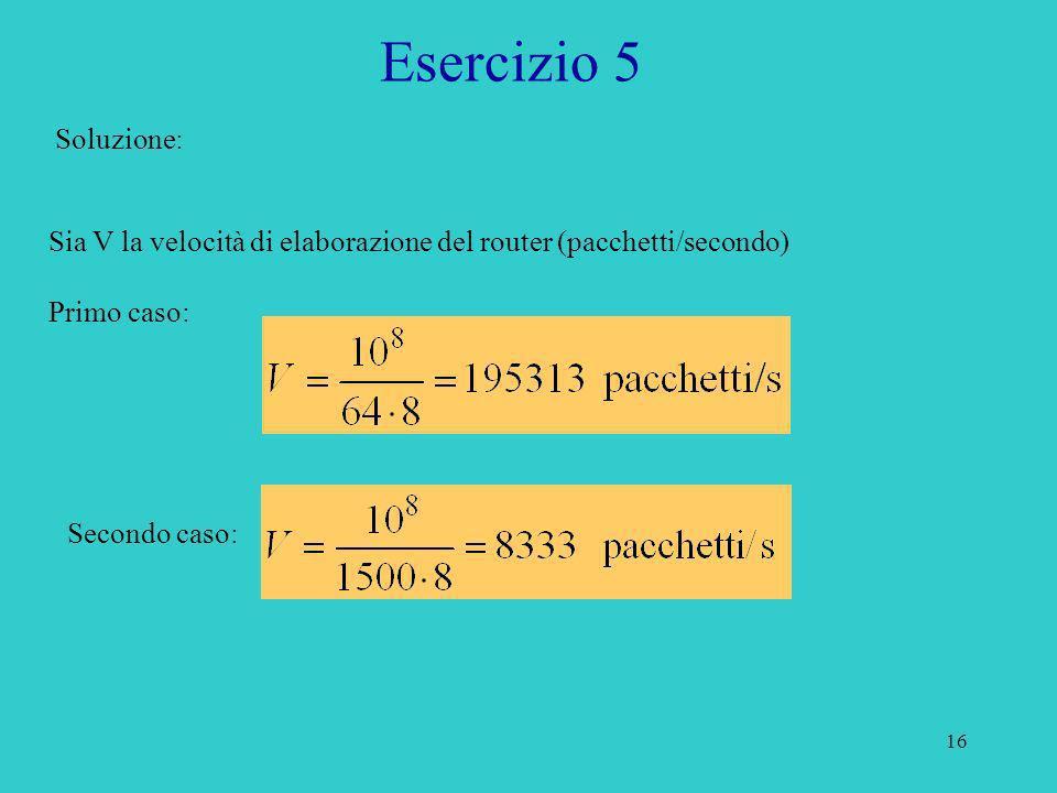 Esercizio 5Soluzione: Sia V la velocità di elaborazione del router (pacchetti/secondo) Primo caso: Secondo caso: