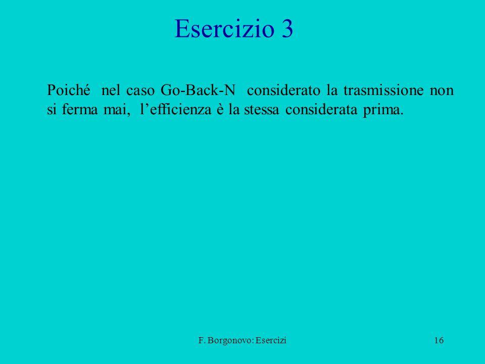 Esercizio 3 Poiché nel caso Go-Back-N considerato la trasmissione non si ferma mai, l'efficienza è la stessa considerata prima.