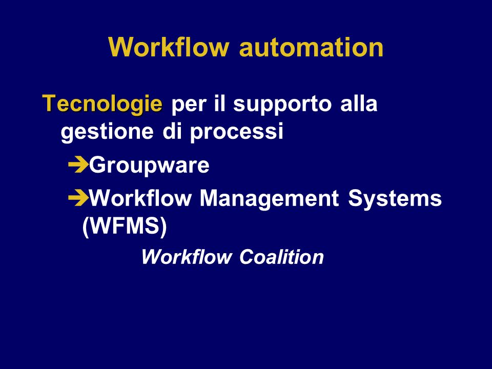 Workflow automation Tecnologie per il supporto alla gestione di processi. Groupware. Workflow Management Systems (WFMS)