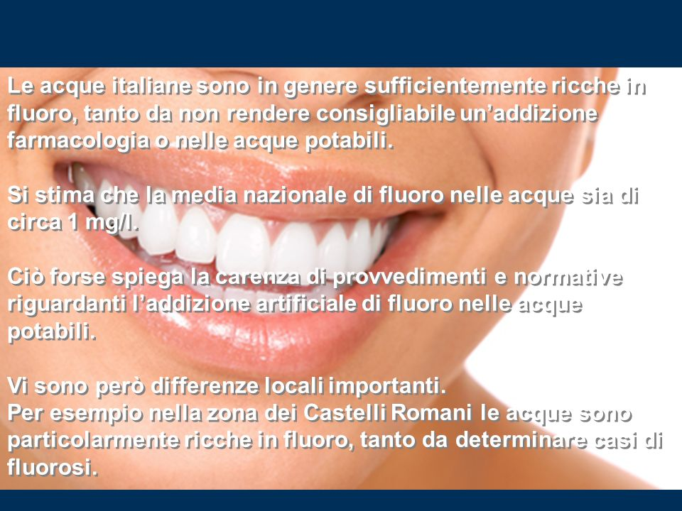 Le acque italiane sono in genere sufficientemente ricche in fluoro, tanto da non rendere consigliabile un'addizione farmacologia o nelle acque potabili.