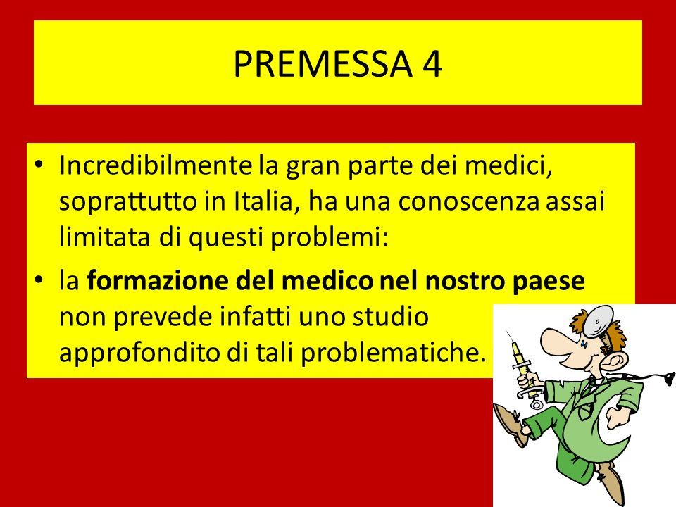 PREMESSA 4 Incredibilmente la gran parte dei medici, soprattutto in Italia, ha una conoscenza assai limitata di questi problemi: