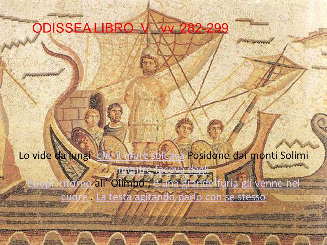 ODISSEA LIBRO V vv. 282-299 Lo vide da lungi che il mare solcava Posidone dai monti Solimi mentre faceva dagli.