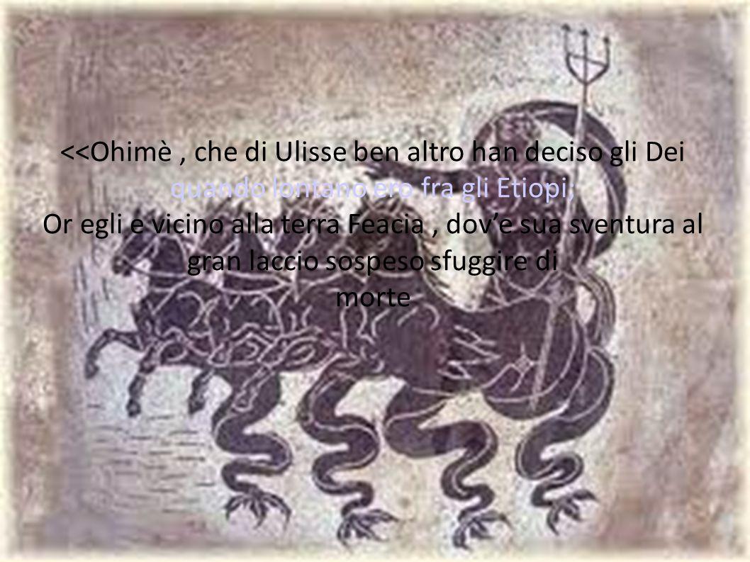 <<Ohimè , che di Ulisse ben altro han deciso gli Dei quando lontano ero fra gli Etiopi;