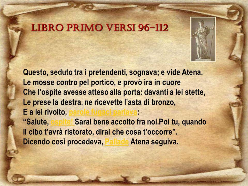 Libro primo versi 96-112 Questo, seduto tra i pretendenti, sognava; e vide Atena. Le mosse contro pel portico, e provò ira in cuore.