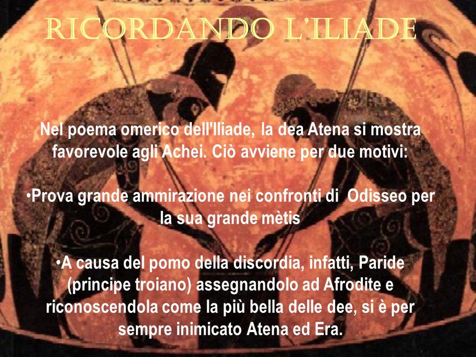 RICORDANDO L'ILIADE Nel poema omerico dell Iliade, la dea Atena si mostra favorevole agli Achei. Ciò avviene per due motivi: