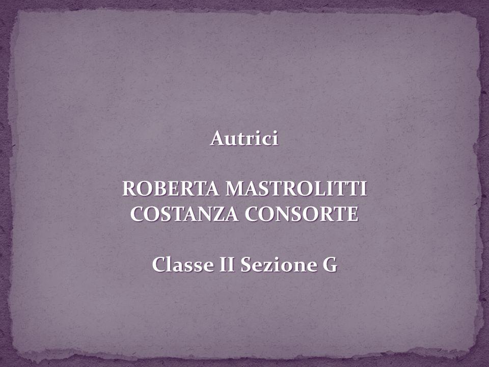 Autrici ROBERTA MASTROLITTI COSTANZA CONSORTE Classe II Sezione G