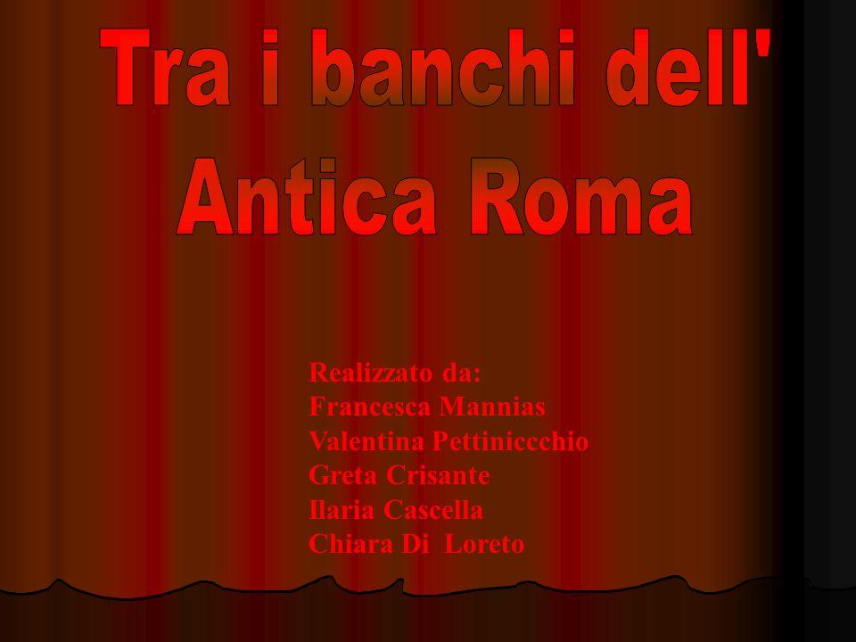 Tra i banchi dell Antica Roma Realizzato da: Francesca Mannias