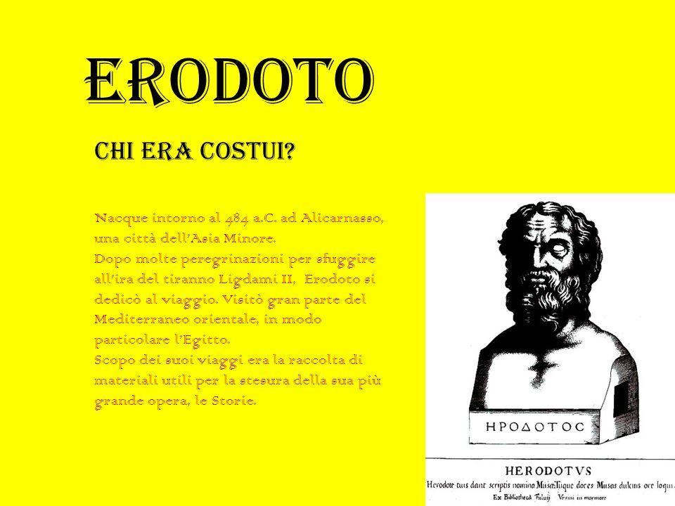 ERODOTO Chi era costui Nacque intorno al 484 a.C. ad Alicarnasso, una città dell'Asia Minore.