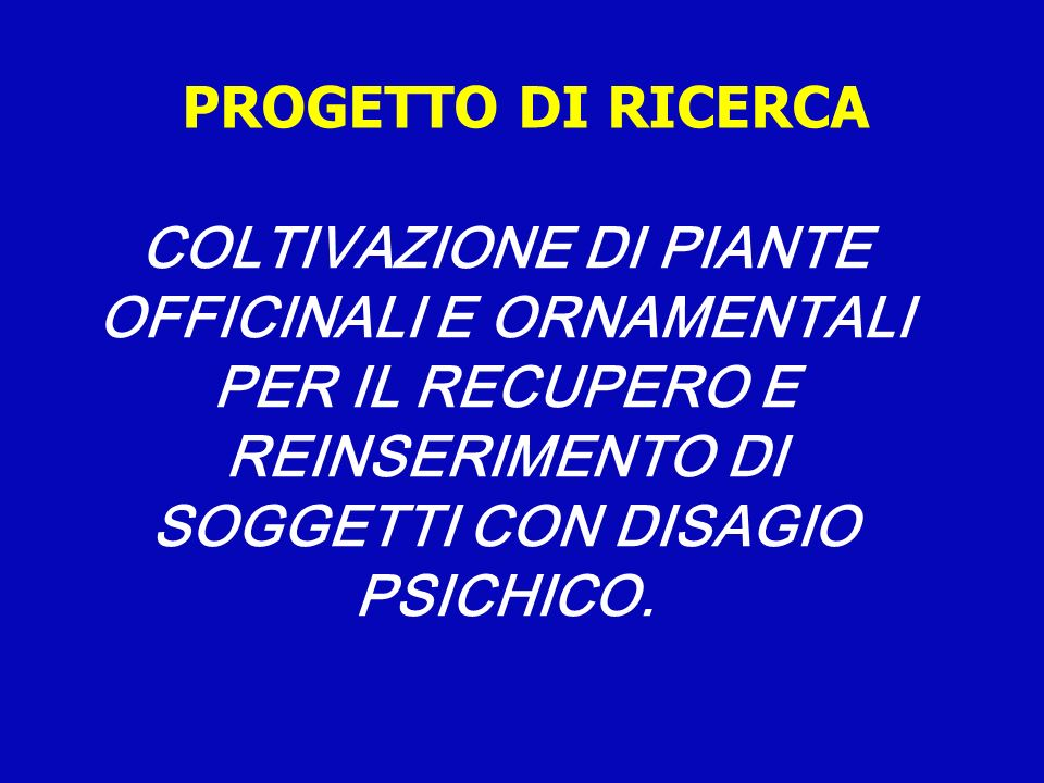 PROGETTO DI RICERCA COLTIVAZIONE DI PIANTE OFFICINALI E ORNAMENTALI PER IL RECUPERO E REINSERIMENTO DI SOGGETTI CON DISAGIO PSICHICO.