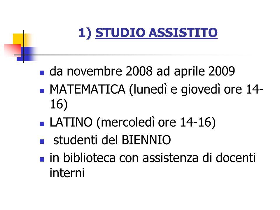 1) STUDIO ASSISTITO da novembre 2008 ad aprile 2009. MATEMATICA (lunedì e giovedì ore 14-16) LATINO (mercoledì ore 14-16)