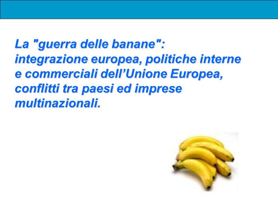 La guerra delle banane : integrazione europea, politiche interne e commerciali dell'Unione Europea, conflitti tra paesi ed imprese multinazionali.