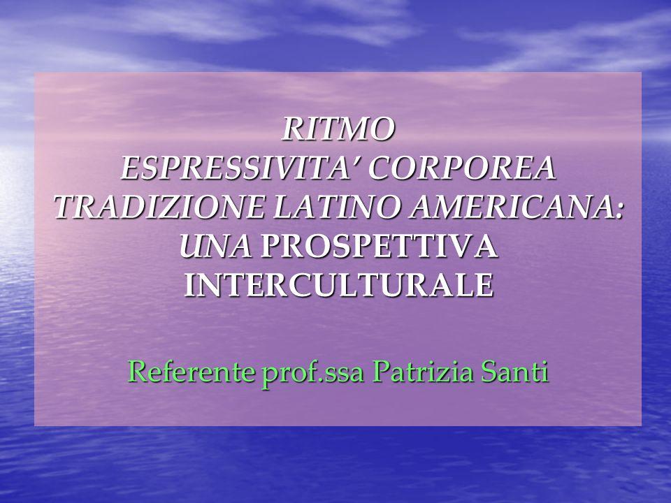 RITMO ESPRESSIVITA' CORPOREA TRADIZIONE LATINO AMERICANA: UNA PROSPETTIVA INTERCULTURALE Referente prof.ssa Patrizia Santi