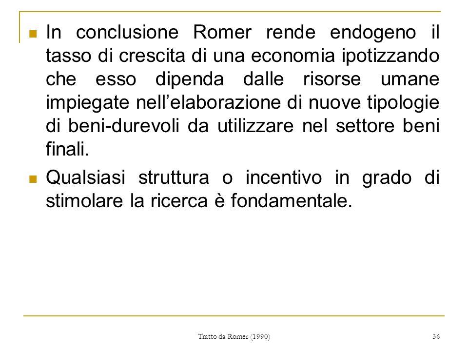 In conclusione Romer rende endogeno il tasso di crescita di una economia ipotizzando che esso dipenda dalle risorse umane impiegate nell'elaborazione di nuove tipologie di beni-durevoli da utilizzare nel settore beni finali.