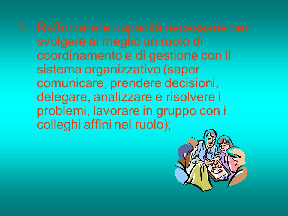 Rafforzare le capacità necessarie per svolgere al meglio un ruolo di coordinamento e di gestione con il sistema organizzativo (saper comunicare, prendere decisioni, delegare, analizzare e risolvere i problemi, lavorare in gruppo con i colleghi affini nel ruolo);