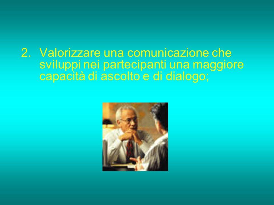 Valorizzare una comunicazione che sviluppi nei partecipanti una maggiore capacità di ascolto e di dialogo;