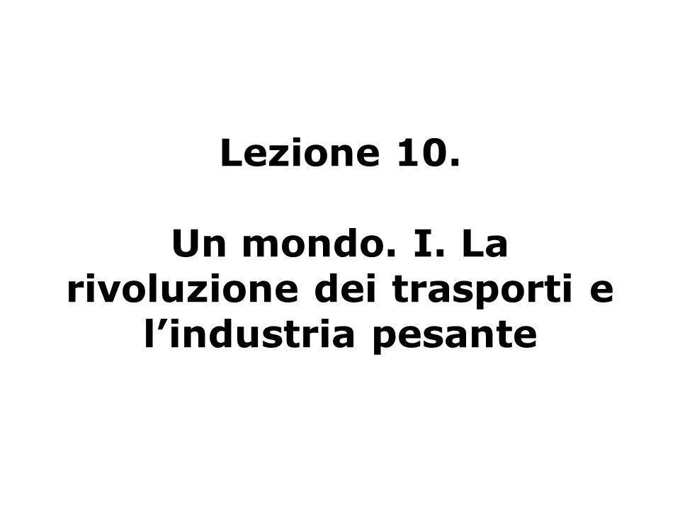 Lezione 10. Un mondo. I. La rivoluzione dei trasporti e l'industria pesante