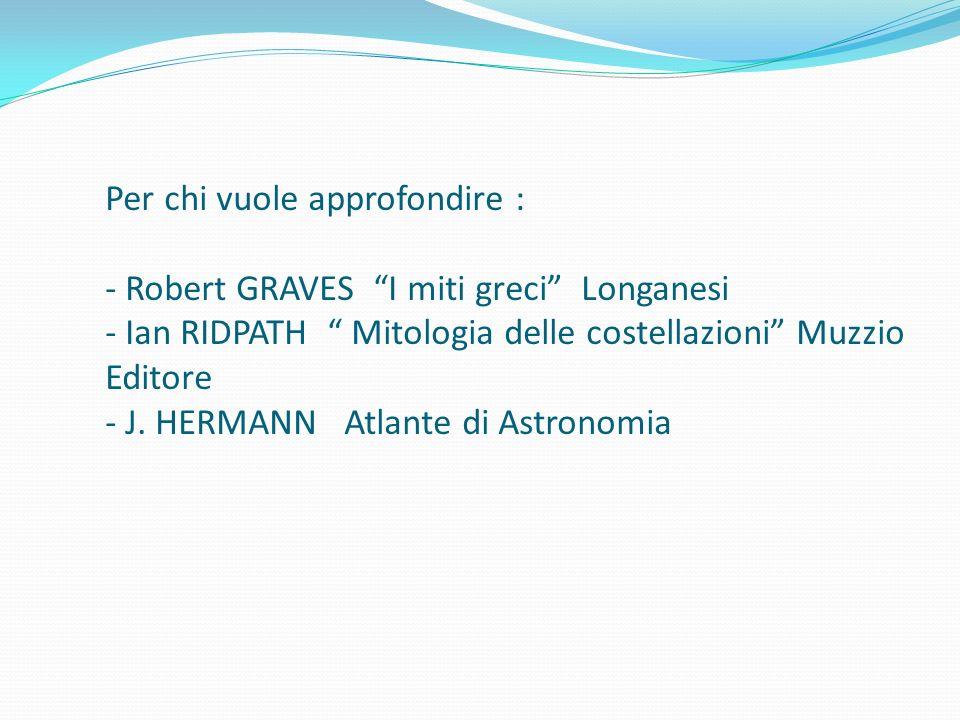 Per chi vuole approfondire : - Robert GRAVES I miti greci Longanesi - Ian RIDPATH Mitologia delle costellazioni Muzzio Editore - J.