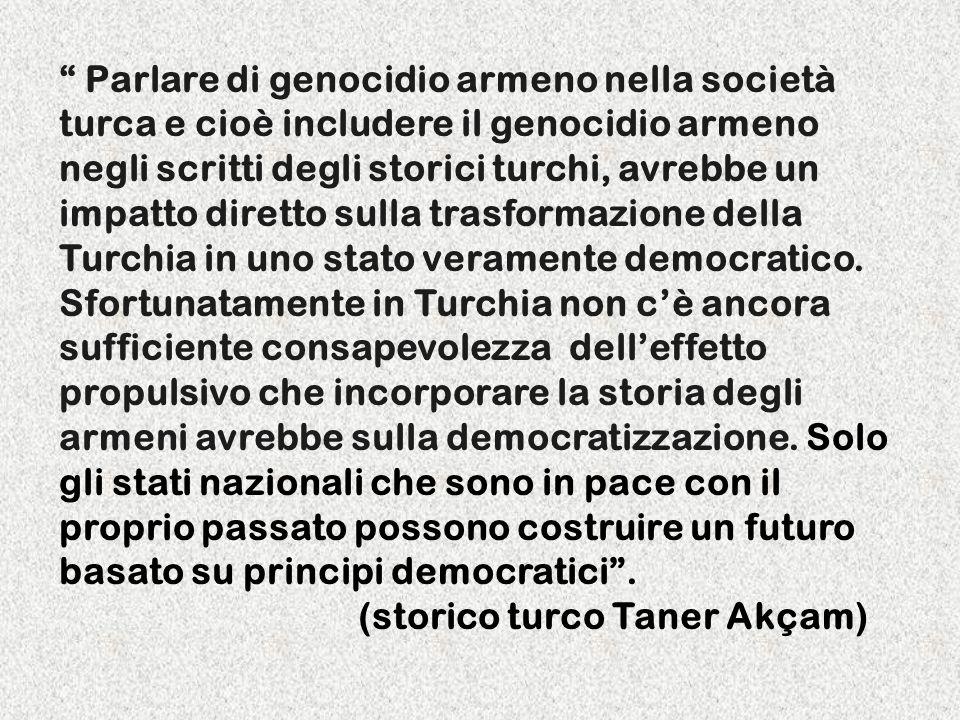Parlare di genocidio armeno nella società turca e cioè includere il genocidio armeno negli scritti degli storici turchi, avrebbe un impatto diretto sulla trasformazione della Turchia in uno stato veramente democratico.