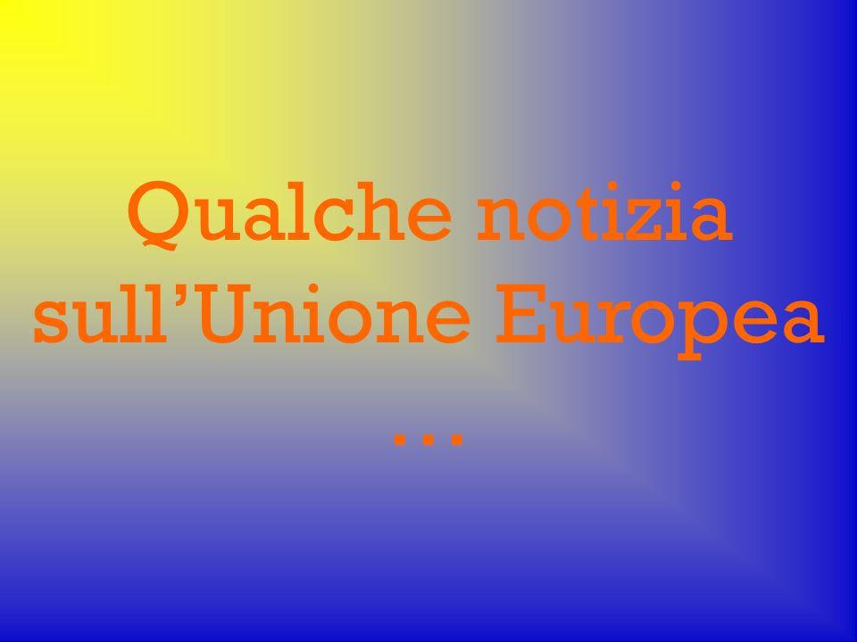 Qualche notizia sull'Unione Europea …