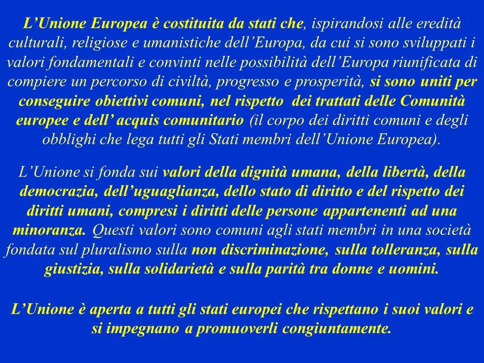 L'Unione Europea è costituita da stati che, ispirandosi alle eredità culturali, religiose e umanistiche dell'Europa, da cui si sono sviluppati i valori fondamentali e convinti nelle possibilità dell'Europa riunificata di compiere un percorso di civiltà, progresso e prosperità, si sono uniti per conseguire obiettivi comuni, nel rispetto dei trattati delle Comunità europee e dell' acquis comunitario (il corpo dei diritti comuni e degli obblighi che lega tutti gli Stati membri dell'Unione Europea).