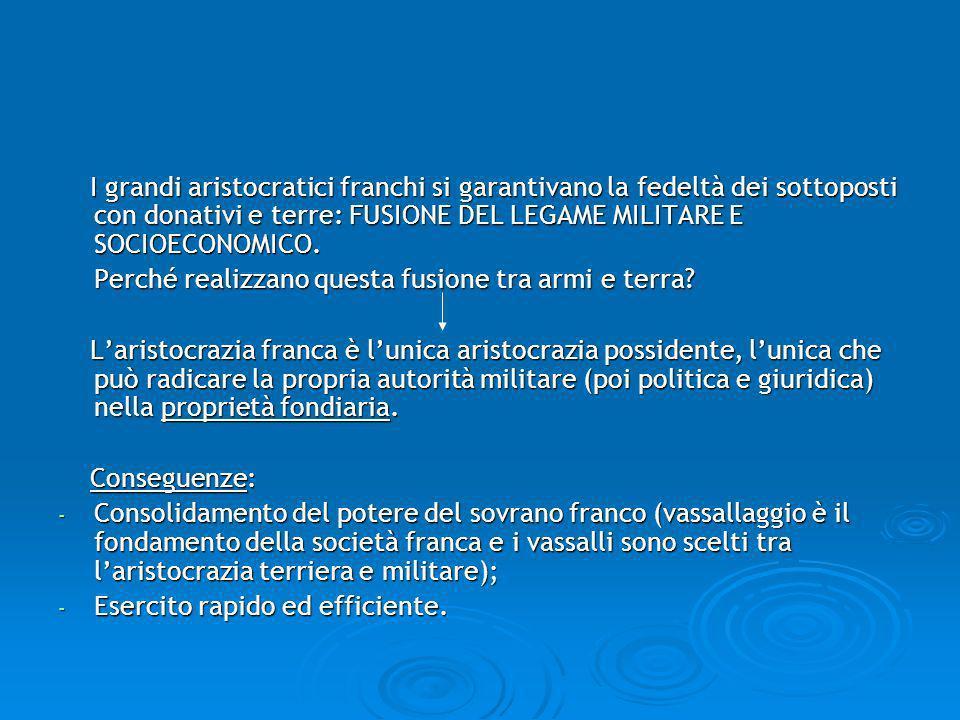 I grandi aristocratici franchi si garantivano la fedeltà dei sottoposti con donativi e terre: FUSIONE DEL LEGAME MILITARE E SOCIOECONOMICO.