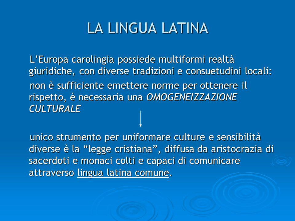 LA LINGUA LATINA L'Europa carolingia possiede multiformi realtà giuridiche, con diverse tradizioni e consuetudini locali: