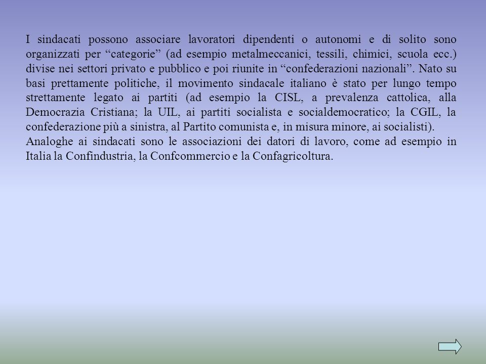 I sindacati possono associare lavoratori dipendenti o autonomi e di solito sono organizzati per categorie (ad esempio metalmeccanici, tessili, chimici, scuola ecc.) divise nei settori privato e pubblico e poi riunite in confederazioni nazionali . Nato su basi prettamente politiche, il movimento sindacale italiano è stato per lungo tempo strettamente legato ai partiti (ad esempio la CISL, a prevalenza cattolica, alla Democrazia Cristiana; la UIL, ai partiti socialista e socialdemocratico; la CGIL, la confederazione più a sinistra, al Partito comunista e, in misura minore, ai socialisti).