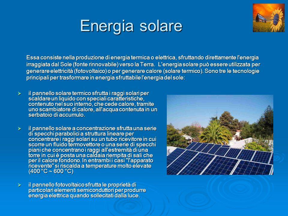 Energia solare Essa consiste nella produzione di energia termica o elettrica, sfruttando direttamente l energia irraggiata dal Sole (fonte rinnovabile) verso la Terra. L energia solare può essere utilizzata per generare elettricità (fotovoltaico) o per generare calore (solare termico). Sono tre le tecnologie principali per trasformare in energia sfruttabile l energia del sole:
