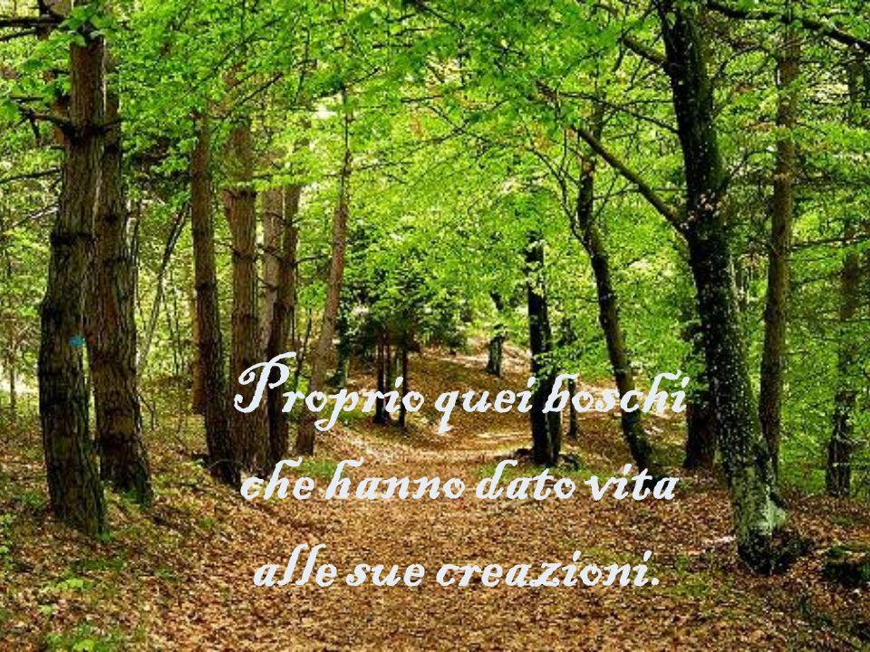 Proprio quei boschi che hanno dato vita alle sue creazioni.
