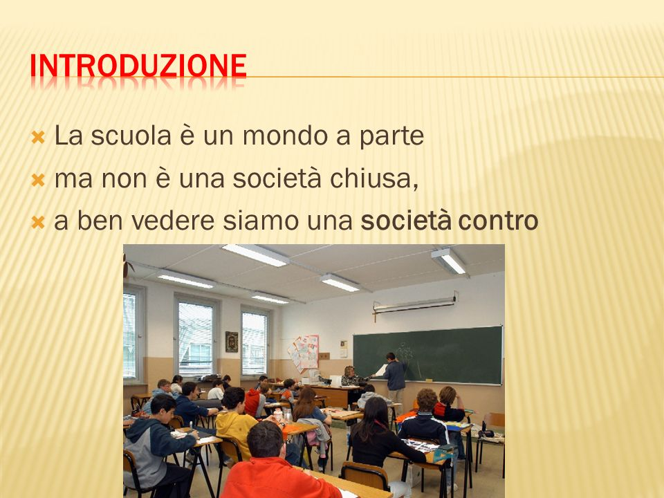 Introduzione La scuola è un mondo a parte ma non è una società chiusa,