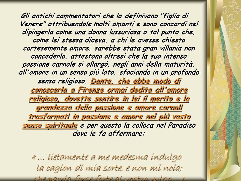 Gli antichi commentatori che la definivano figlia di Venere attribuendole molti amanti e sono concordi nel dipingerla come una donna lussuriosa a tal punto che, come lei stessa diceva, a chi le avesse chiesto cortesemente amore, sarebbe stata gran villania non concederlo, attestano altresì che la sua intensa passione carnale si allargò, negli anni della maturità, all amore in un senso più lato, sfociando in un profondo senso religioso. Dante, che ebbe modo di conoscerla a Firenze ormai dedita all amore religioso, dovette sentire in lei il merito e la grandezza della passione e amore carnali trasformati in passione e amore nel più vasto senso spirituale e per questo la colloca nel Paradiso dove le fa affermare: