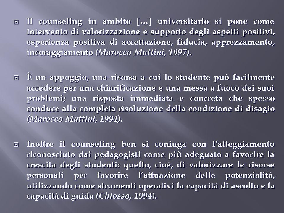 Il counseling in ambito … universitario si pone come intervento di valorizzazione e supporto degli aspetti positivi, esperienza positiva di accettazione, fiducia, apprezzamento, incoraggiamento (Marocco Muttini, 1997).