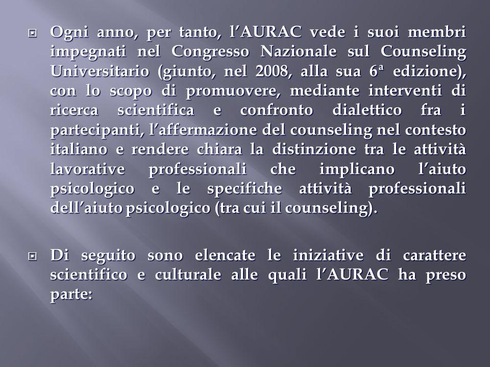 Ogni anno, per tanto, l'AURAC vede i suoi membri impegnati nel Congresso Nazionale sul Counseling Universitario (giunto, nel 2008, alla sua 6ª edizione), con lo scopo di promuovere, mediante interventi di ricerca scientifica e confronto dialettico fra i partecipanti, l'affermazione del counseling nel contesto italiano e rendere chiara la distinzione tra le attività lavorative professionali che implicano l'aiuto psicologico e le specifiche attività professionali dell'aiuto psicologico (tra cui il counseling).