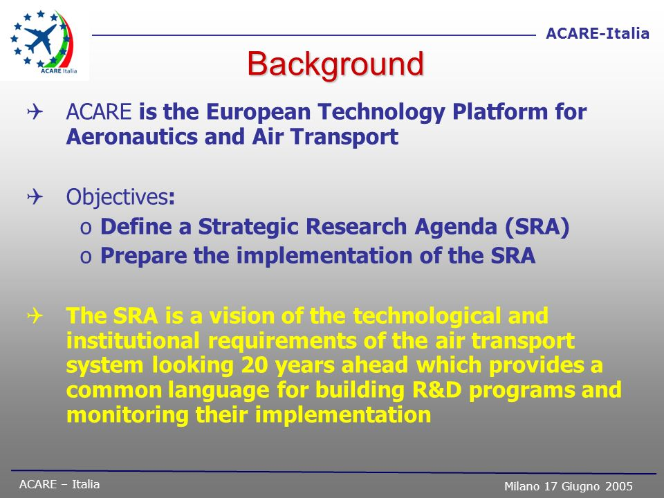 BackgroundACARE is the European Technology Platform for Aeronautics and Air Transport. Objectives: Define a Strategic Research Agenda (SRA)