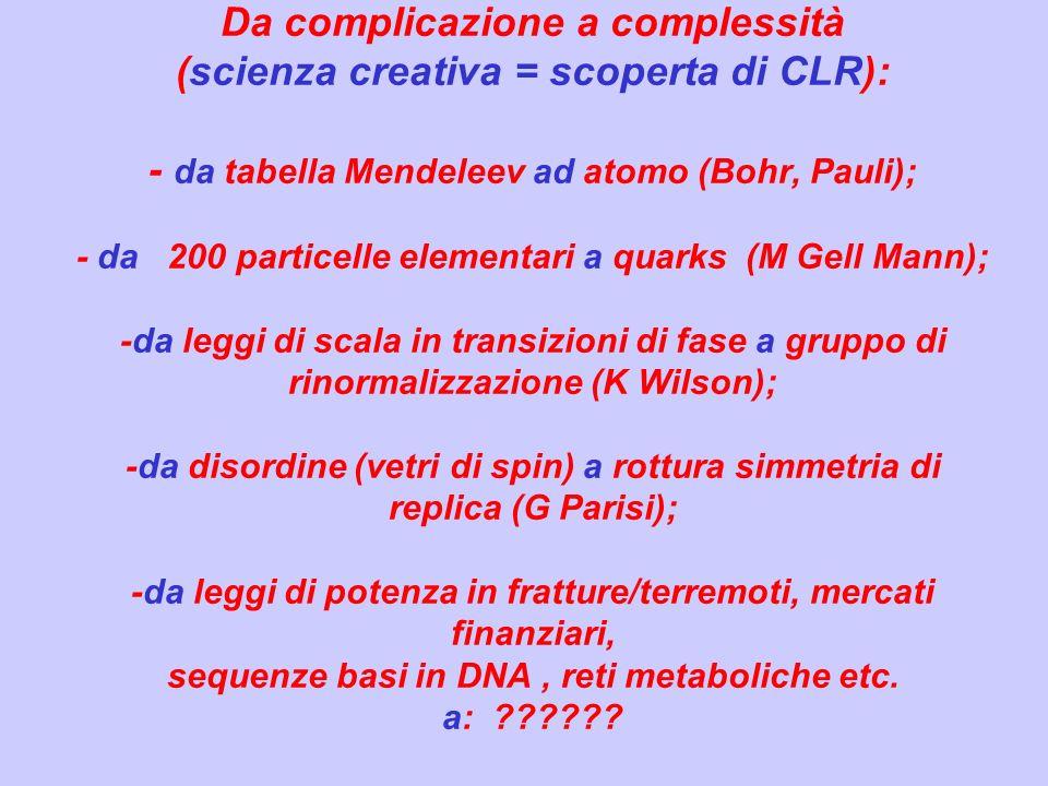 Da complicazione a complessità (scienza creativa = scoperta di CLR): - da tabella Mendeleev ad atomo (Bohr, Pauli); - da 200 particelle elementari a quarks (M Gell Mann); -da leggi di scala in transizioni di fase a gruppo di rinormalizzazione (K Wilson); -da disordine (vetri di spin) a rottura simmetria di replica (G Parisi); -da leggi di potenza in fratture/terremoti, mercati finanziari, sequenze basi in DNA , reti metaboliche etc.