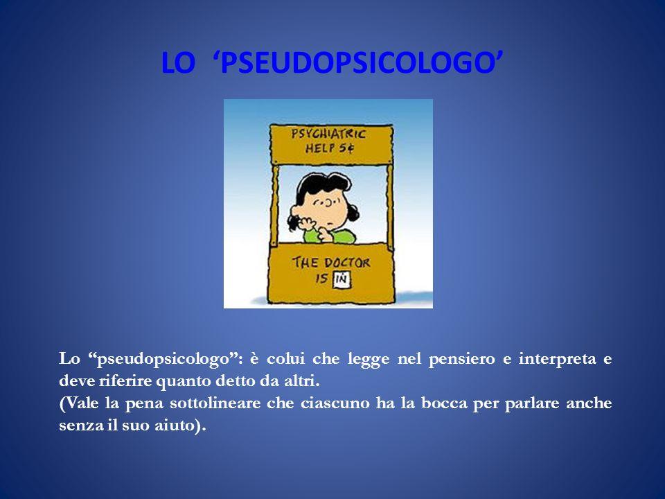 LO 'PSEUDOPSICOLOGO' Lo pseudopsicologo : è colui che legge nel pensiero e interpreta e deve riferire quanto detto da altri.