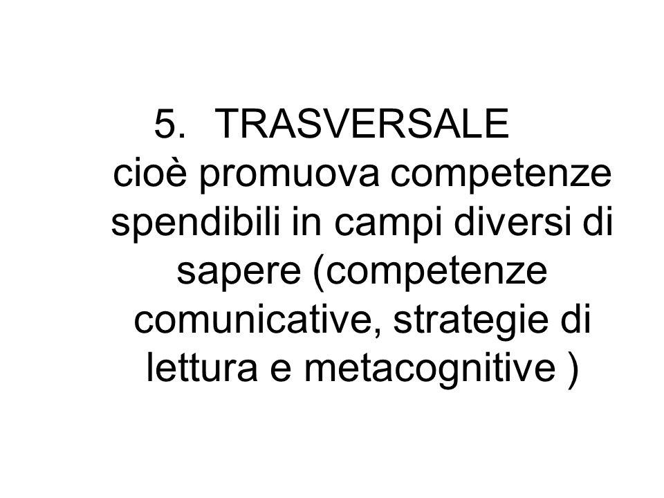 TRASVERSALE cioè promuova competenze spendibili in campi diversi di sapere (competenze comunicative, strategie di lettura e metacognitive )