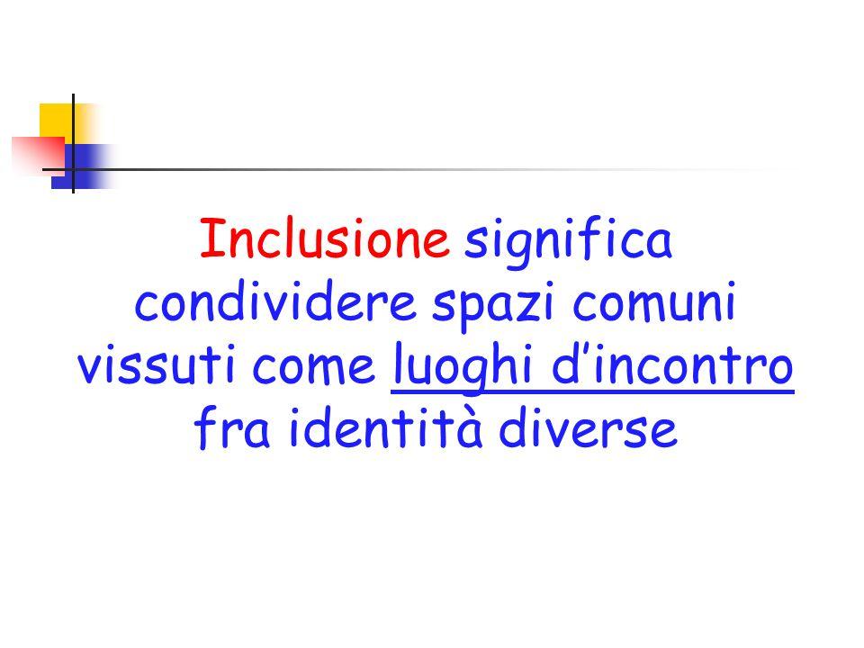Inclusione significa condividere spazi comuni vissuti come luoghi d'incontro fra identità diverse