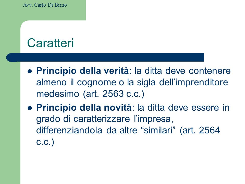 Caratteri Principio della verità: la ditta deve contenere almeno il cognome o la sigla dell'imprenditore medesimo (art. 2563 c.c.)