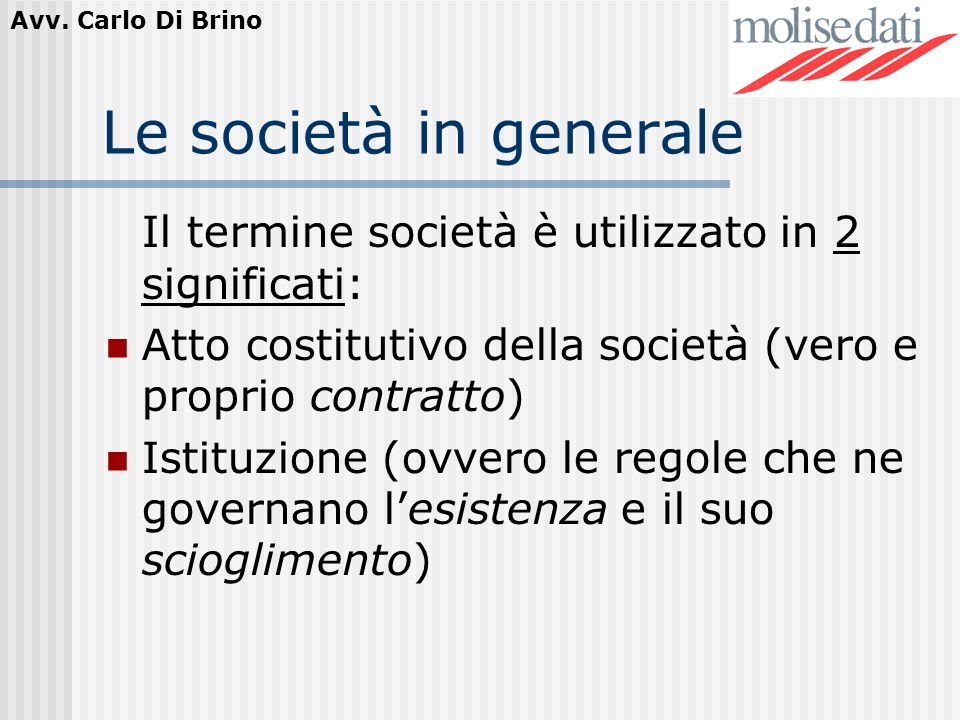 Le società in generale Il termine società è utilizzato in 2 significati: Atto costitutivo della società (vero e proprio contratto)