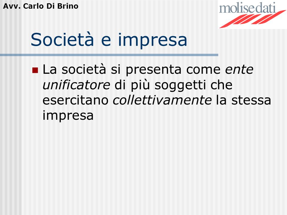 Società e impresa La società si presenta come ente unificatore di più soggetti che esercitano collettivamente la stessa impresa.