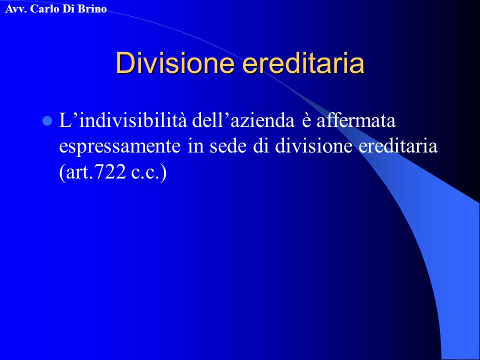Divisione ereditaria L'indivisibilità dell'azienda è affermata espressamente in sede di divisione ereditaria (art.722 c.c.)