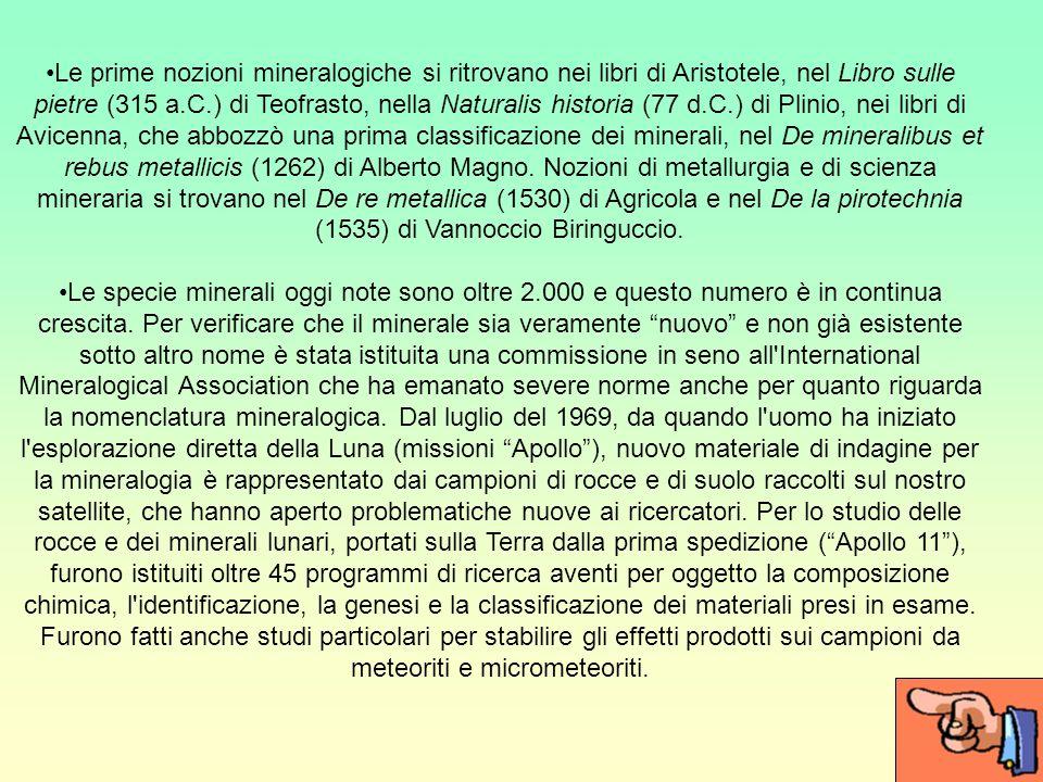 Le prime nozioni mineralogiche si ritrovano nei libri di Aristotele, nel Libro sulle pietre (315 a.C.) di Teofrasto, nella Naturalis historia (77 d.C.) di Plinio, nei libri di Avicenna, che abbozzò una prima classificazione dei minerali, nel De mineralibus et rebus metallicis (1262) di Alberto Magno. Nozioni di metallurgia e di scienza mineraria si trovano nel De re metallica (1530) di Agricola e nel De la pirotechnia (1535) di Vannoccio Biringuccio.