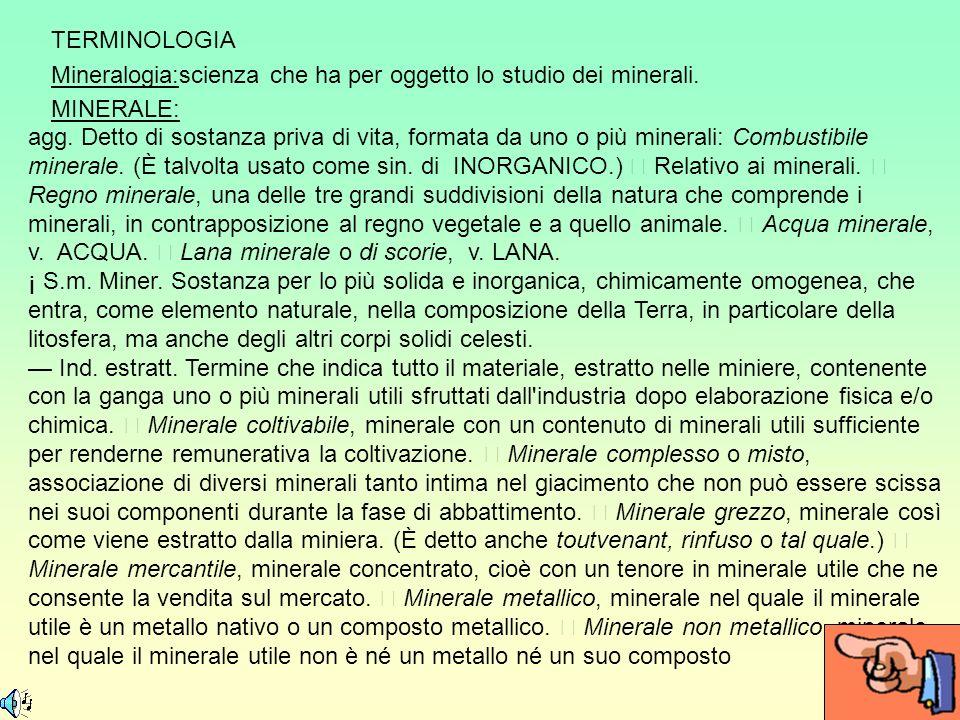 TERMINOLOGIA Mineralogia:scienza che ha per oggetto lo studio dei minerali. MINERALE: