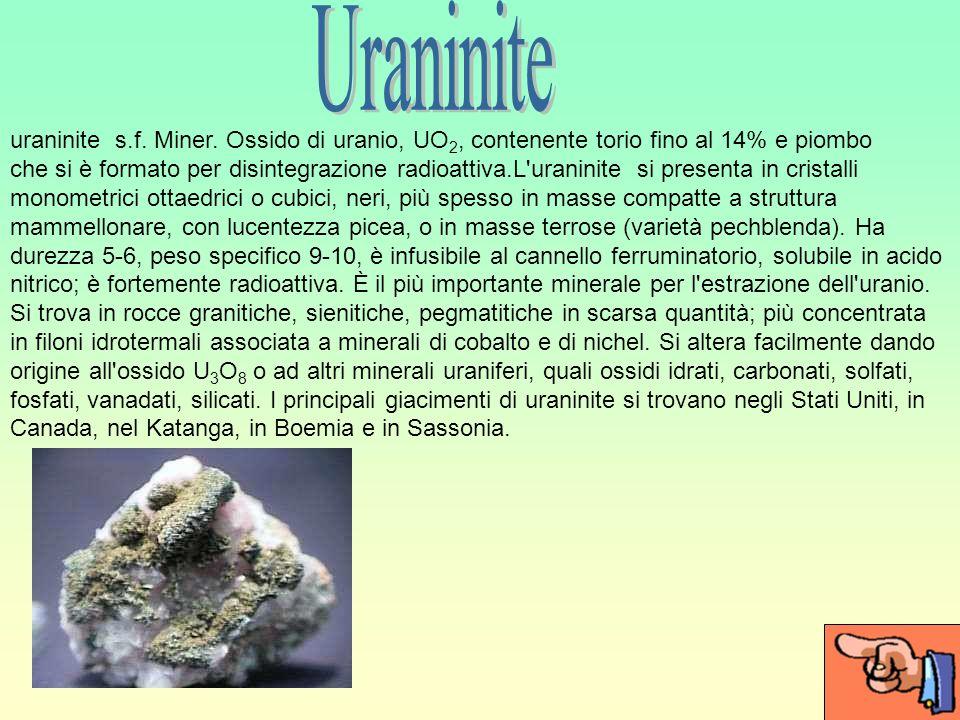 Uraninite uraninite s.f. Miner. Ossido di uranio, UO2, contenente torio fino al 14% e piombo.