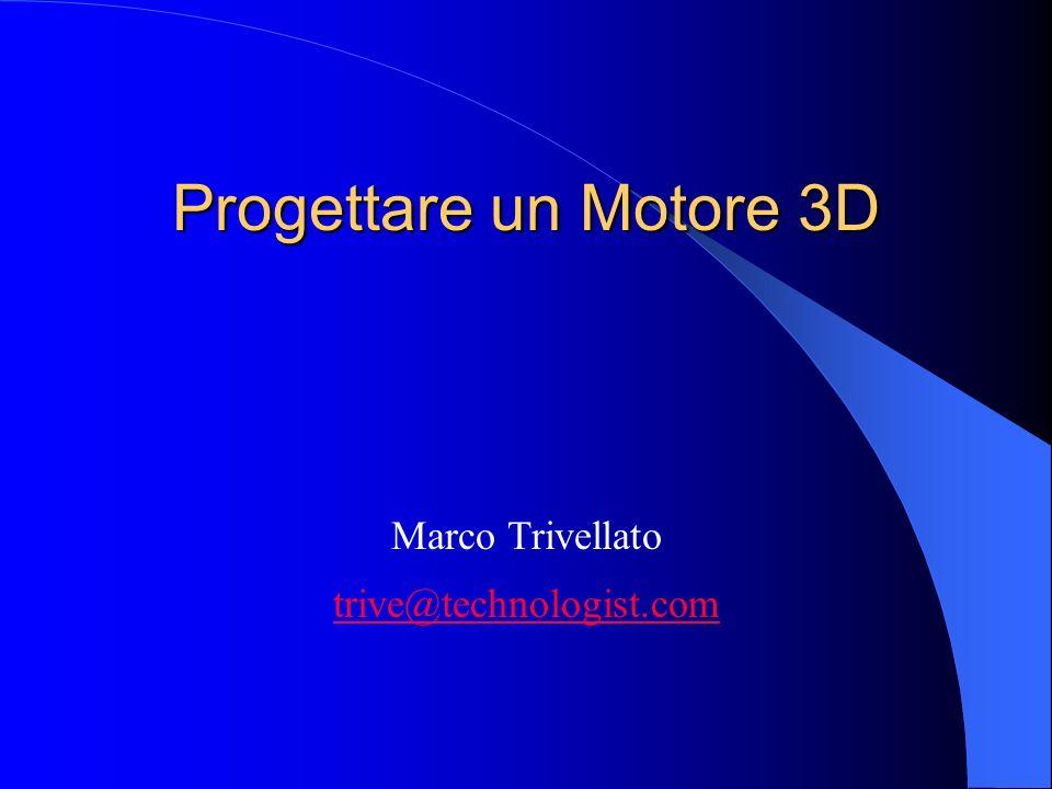 Progettare un Motore 3D Marco Trivellato trive@technologist.com